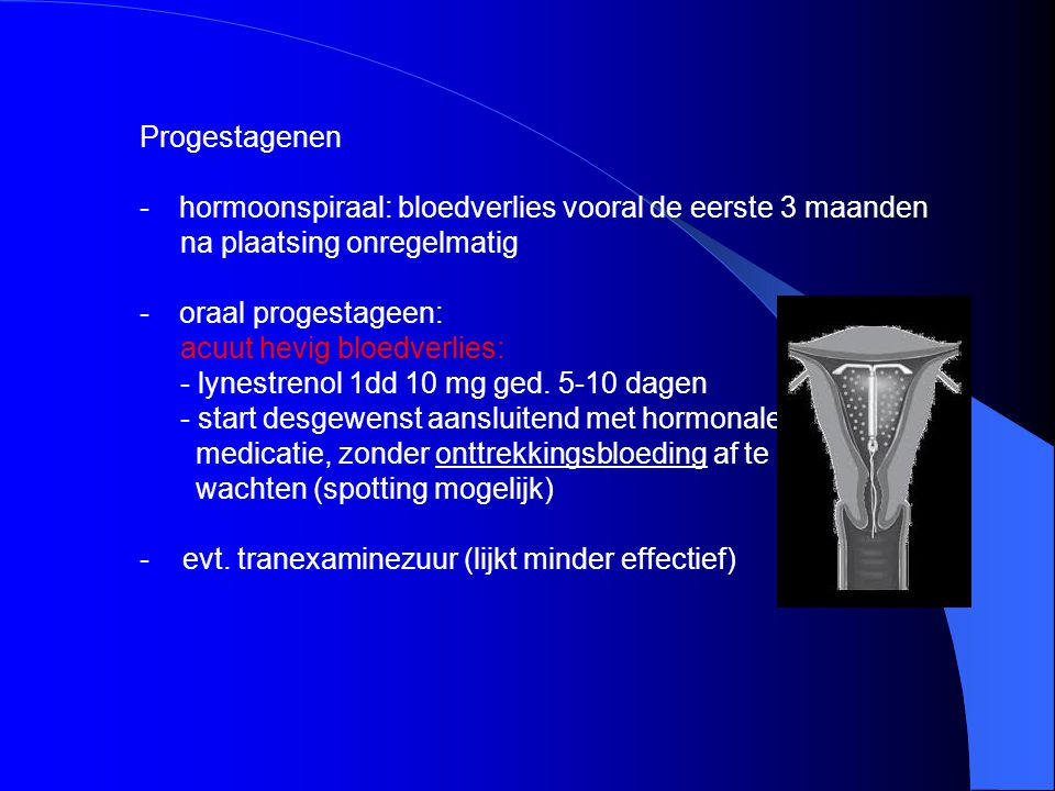 Progestagenen -hormoonspiraal: bloedverlies vooral de eerste 3 maanden na plaatsing onregelmatig -oraal progestageen: acuut hevig bloedverlies: - lyne