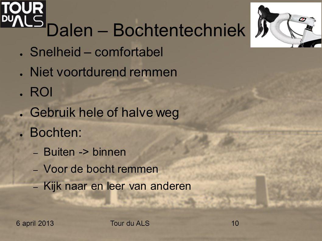6 april 2013Tour du ALS10 Dalen – Bochtentechniek ● Snelheid – comfortabel ● Niet voortdurend remmen ● ROI ● Gebruik hele of halve weg ● Bochten: – Bu