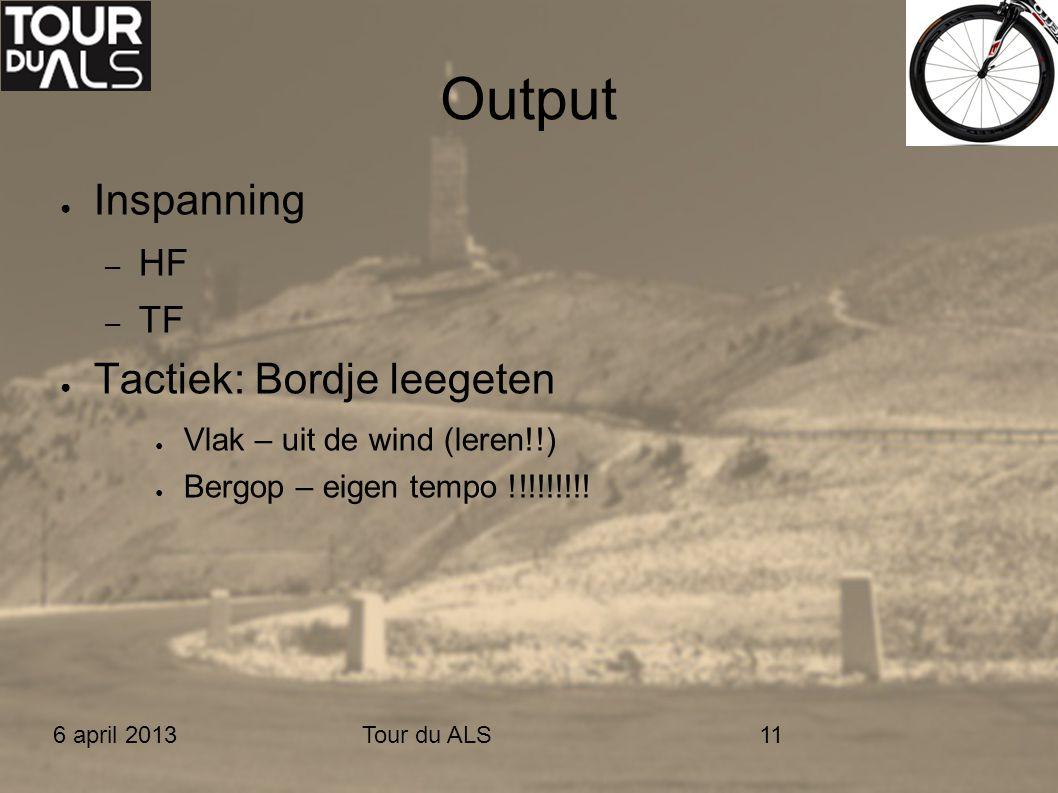 6 april 2013Tour du ALS11 Output ● Inspanning – HF – TF ● Tactiek: Bordje leegeten ● Vlak – uit de wind (leren!!) ● Bergop – eigen tempo !!!!!!!!!