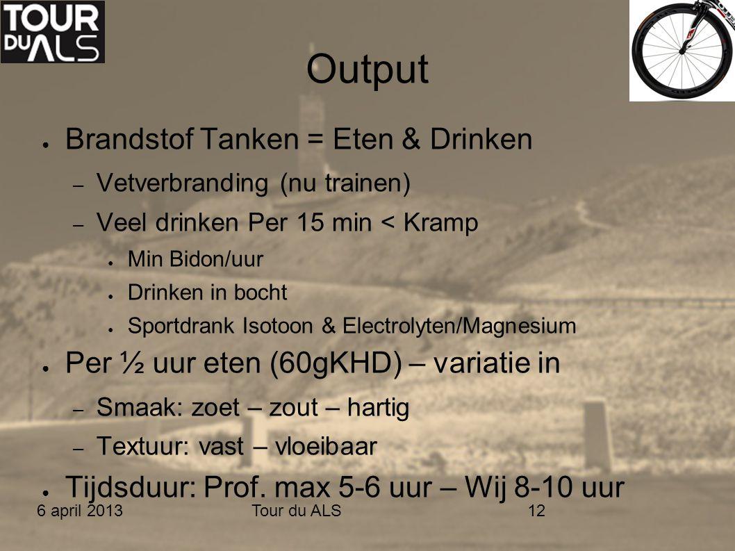 6 april 2013Tour du ALS12 Output ● Brandstof Tanken = Eten & Drinken – Vetverbranding (nu trainen) – Veel drinken Per 15 min < Kramp ● Min Bidon/uur ●