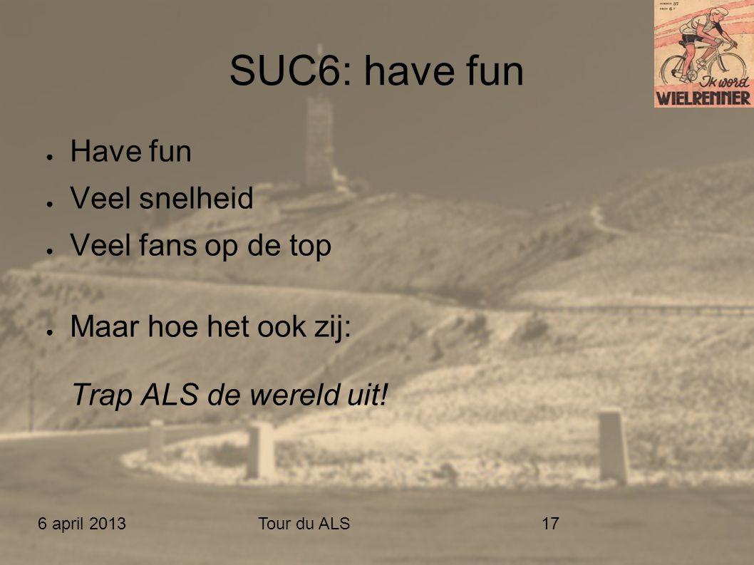 6 april 2013Tour du ALS17 SUC6: have fun ● Have fun ● Veel snelheid ● Veel fans op de top ● Maar hoe het ook zij: Trap ALS de wereld uit!