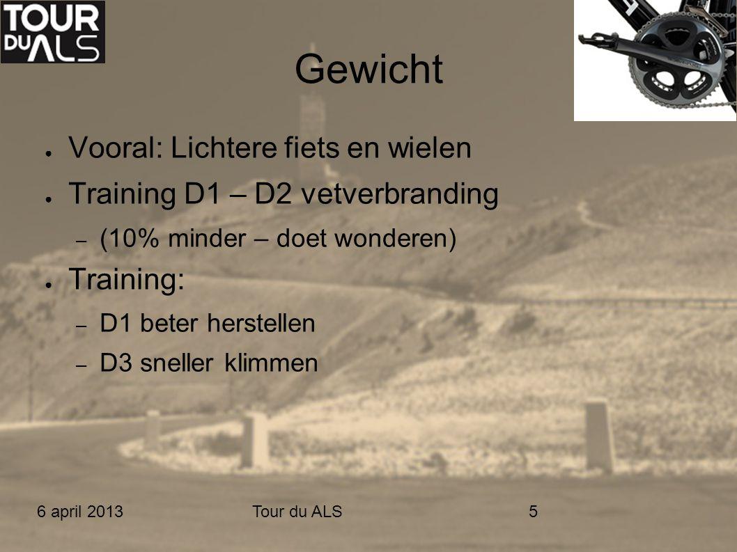 6 april 2013Tour du ALS5 Gewicht ● Vooral: Lichtere fiets en wielen ● Training D1 – D2 vetverbranding – (10% minder – doet wonderen) ● Training: – D1 beter herstellen – D3 sneller klimmen