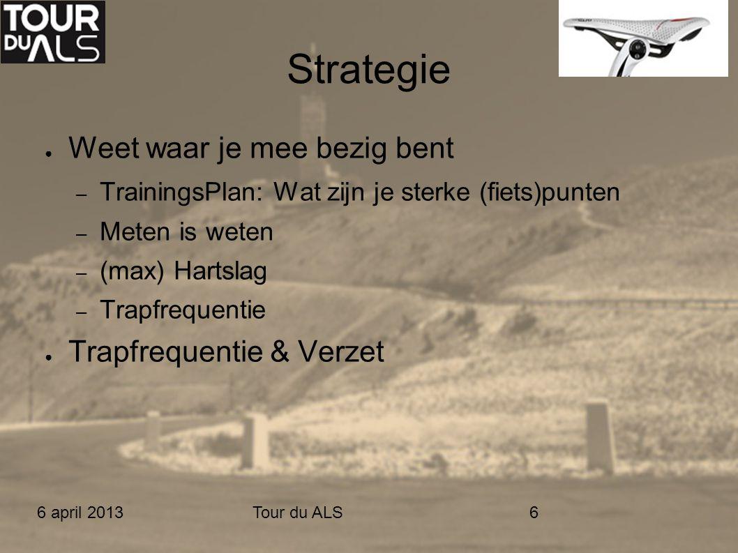 6 april 2013Tour du ALS6 Strategie ● Weet waar je mee bezig bent – TrainingsPlan: Wat zijn je sterke (fiets)punten – Meten is weten – (max) Hartslag – Trapfrequentie ● Trapfrequentie & Verzet