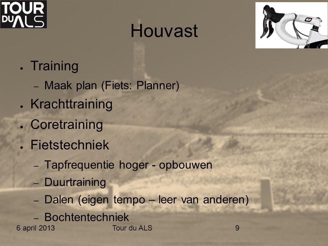 6 april 2013Tour du ALS9 Houvast ● Training – Maak plan (Fiets: Planner) ● Krachttraining ● Coretraining ● Fietstechniek – Tapfrequentie hoger - opbou