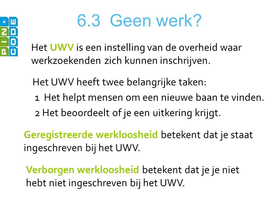 6.3 Geen werk? Het UWV is een instelling van de overheid waar werkzoekenden zich kunnen inschrijven. Het UWV heeft twee belangrijke taken: 1 Het helpt