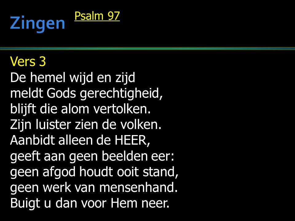 Vers 3 De hemel wijd en zijd meldt Gods gerechtigheid, blijft die alom vertolken. Zijn luister zien de volken. Aanbidt alleen de HEER, geeft aan geen