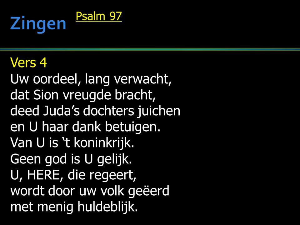 Vers 4 Uw oordeel, lang verwacht, dat Sion vreugde bracht, deed Juda's dochters juichen en U haar dank betuigen. Van U is 't koninkrijk. Geen god is U