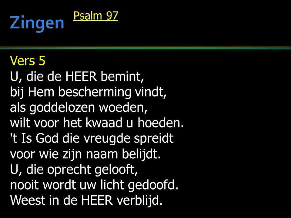 Vers 5 U, die de HEER bemint, bij Hem bescherming vindt, als goddelozen woeden, wilt voor het kwaad u hoeden. 't Is God die vreugde spreidt voor wie z