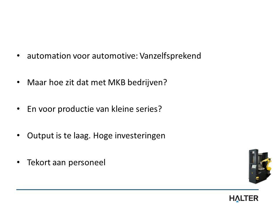 automation voor automotive: Vanzelfsprekend Maar hoe zit dat met MKB bedrijven? En voor productie van kleine series? Output is te laag. Hoge investeri