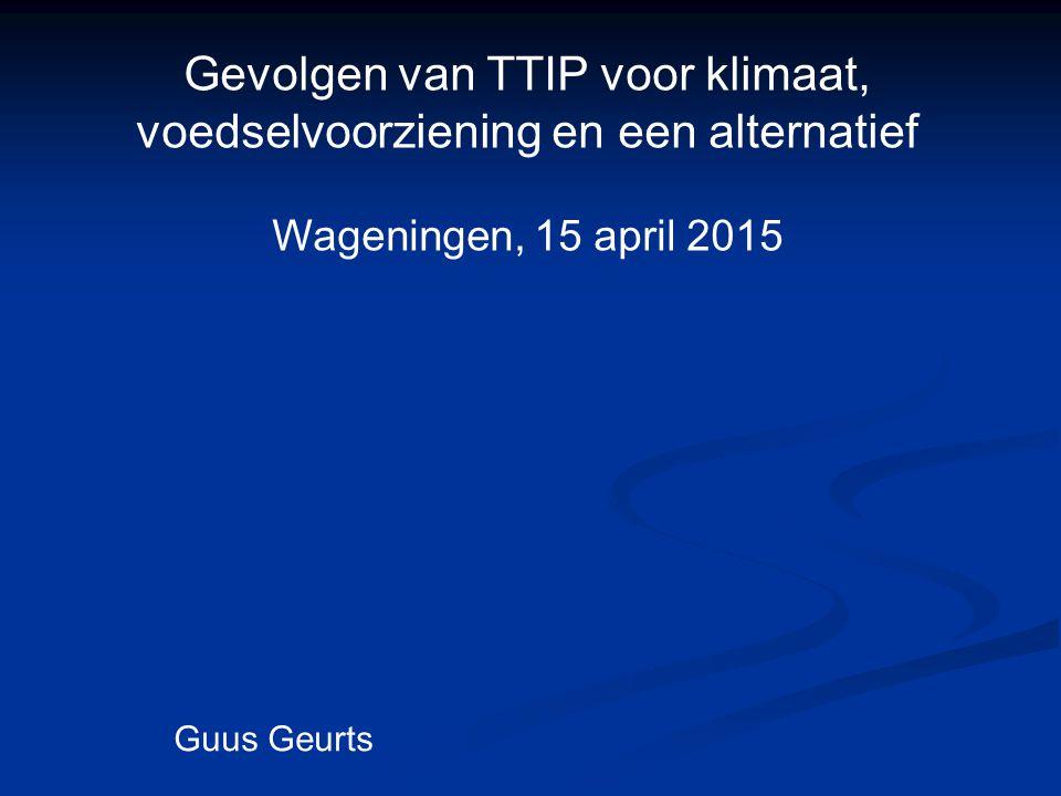 Gevolgen van TTIP voor klimaat, voedselvoorziening en een alternatief Wageningen, 15 april 2015 Guus Geurts