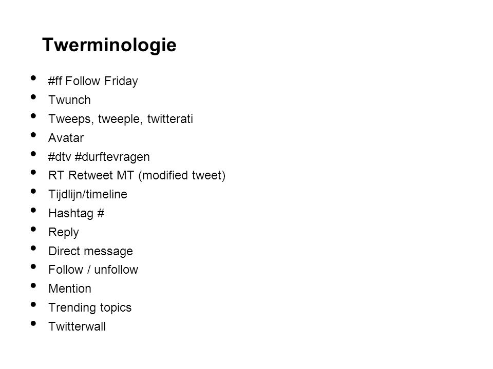 Twerminologie #ff Follow Friday Twunch Tweeps, tweeple, twitterati Avatar #dtv #durftevragen RT Retweet MT (modified tweet) Tijdlijn/timeline Hashtag # Reply Direct message Follow / unfollow Mention Trending topics Twitterwall