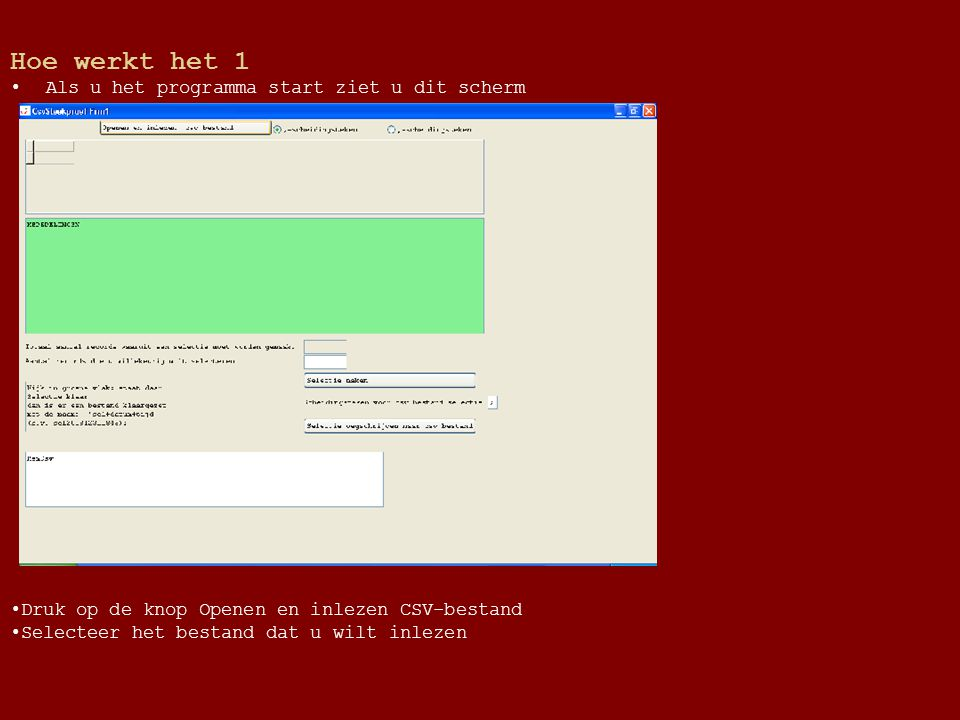 Hoe werkt het 1 Als u het programma start ziet u dit scherm Druk op de knop Openen en inlezen CSV-bestand Selecteer het bestand dat u wilt inlezen