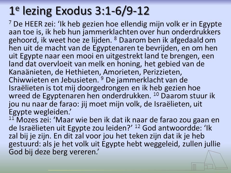 1 e lezing Exodus 3:1-6/9-12 7 De HEER zei: 'Ik heb gezien hoe ellendig mijn volk er in Egypte aan toe is, ik heb hun jammerklachten over hun onderdrukkers gehoord, ik weet hoe ze lijden.