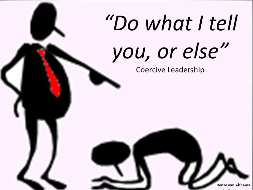 Do what I tell you, or else Coercive Leadership Renze van Abbema Michelle Zantman