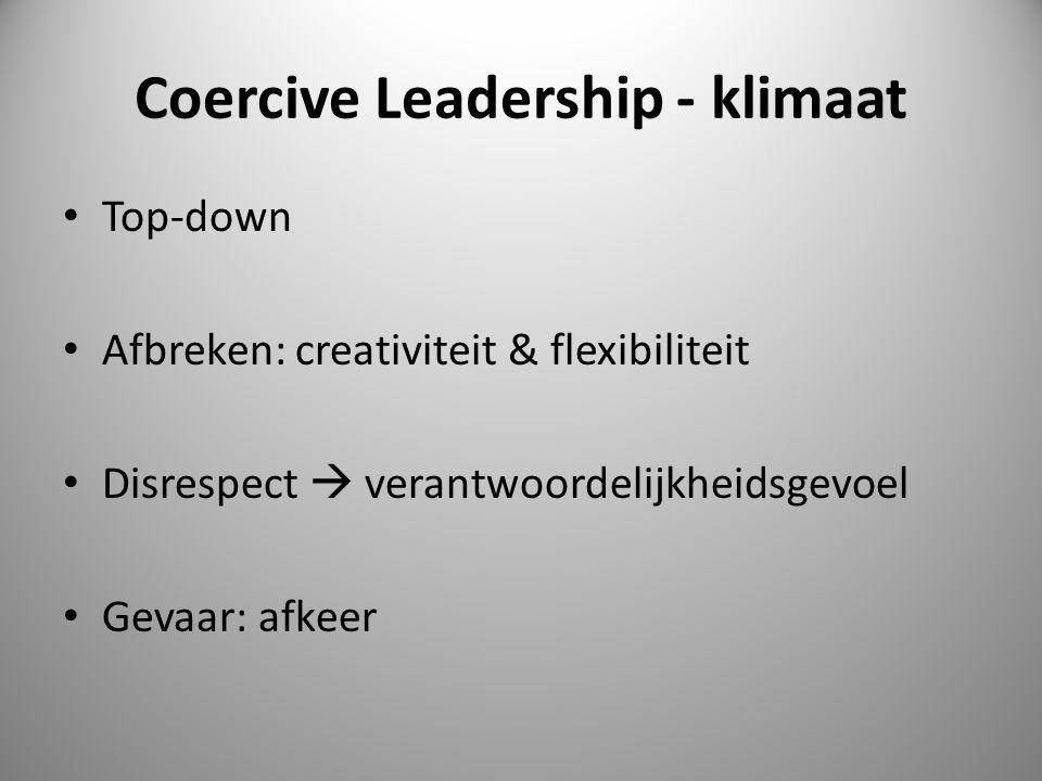 Coercive Leadership - klimaat Top-down Afbreken: creativiteit & flexibiliteit Disrespect  verantwoordelijkheidsgevoel Gevaar: afkeer