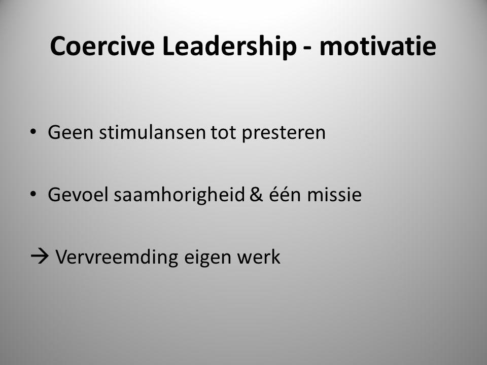 Coercive Leadership - motivatie Geen stimulansen tot presteren Gevoel saamhorigheid & één missie  Vervreemding eigen werk