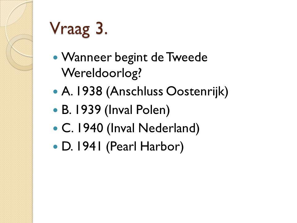 Vraag 3. Wanneer begint de Tweede Wereldoorlog? A. 1938 (Anschluss Oostenrijk) B. 1939 (Inval Polen) C. 1940 (Inval Nederland) D. 1941 (Pearl Harbor)