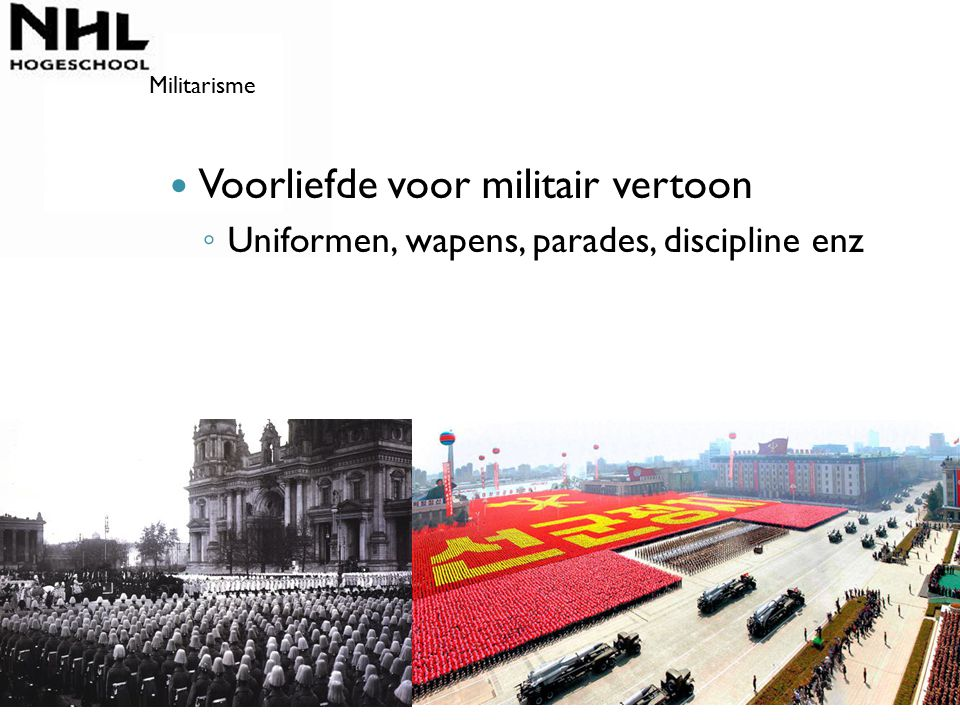 Voorliefde voor militair vertoon ◦ Uniformen, wapens, parades, discipline enz Militarisme