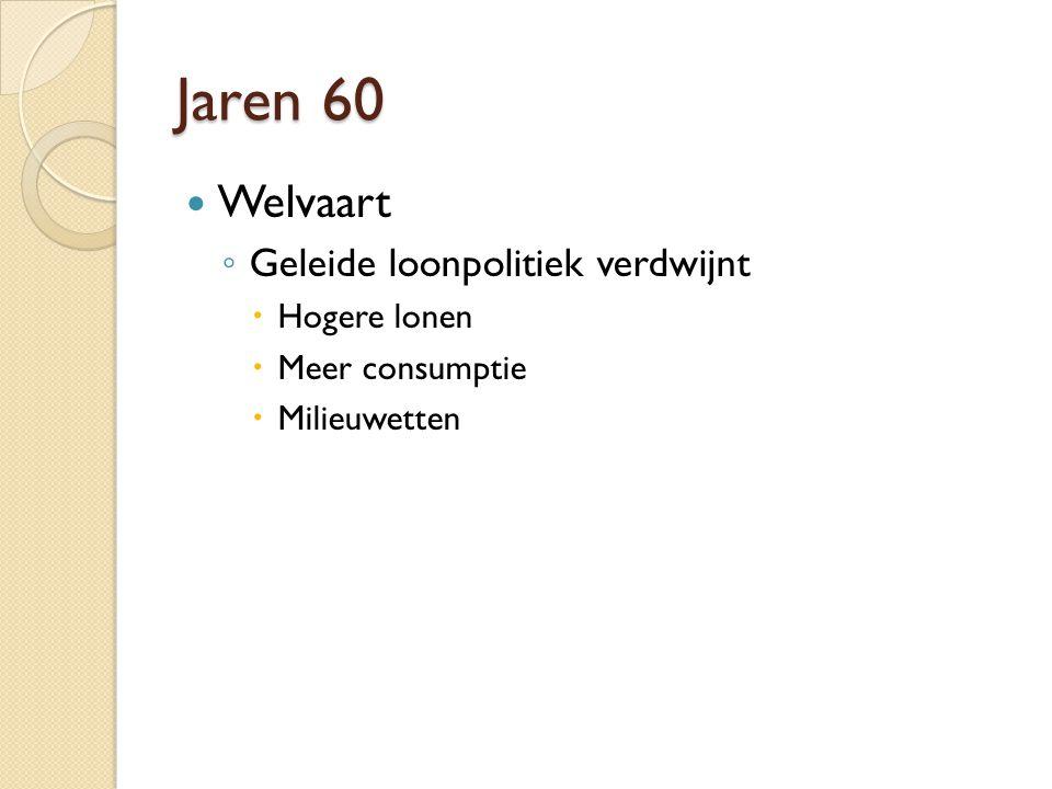 Jaren 60 Welvaart ◦ Geleide loonpolitiek verdwijnt  Hogere lonen  Meer consumptie  Milieuwetten