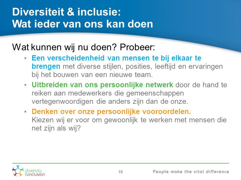 18 Diversiteit & inclusie: Wat ieder van ons kan doen Wat kunnen wij nu doen? Probeer: Een verscheidenheid van mensen te bij elkaar te brengen met div