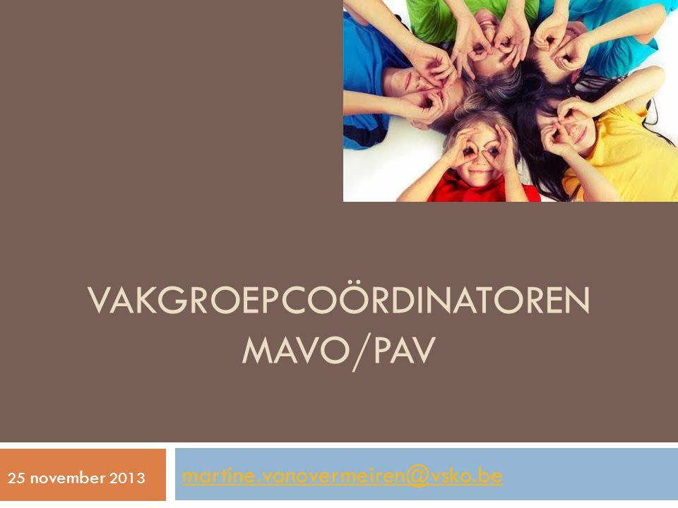 VAKGROEPCOÖRDINATOREN MAVO/PAV martine.vanovermeiren@vsko.be 25 november 2013