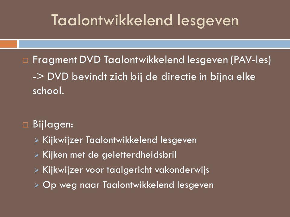 Taalontwikkelend lesgeven  Fragment DVD Taalontwikkelend lesgeven (PAV-les) -> DVD bevindt zich bij de directie in bijna elke school.