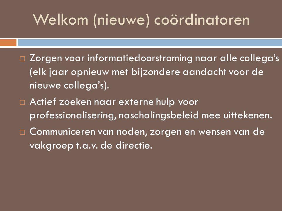 Welkom (nieuwe) coördinatoren  Zorgen voor informatiedoorstroming naar alle collega's (elk jaar opnieuw met bijzondere aandacht voor de nieuwe collega's).