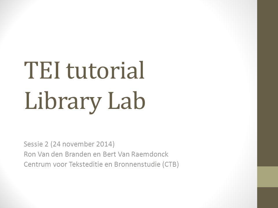 TEI tutorial Library Lab Sessie 2 (24 november 2014) Ron Van den Branden en Bert Van Raemdonck Centrum voor Teksteditie en Bronnenstudie (CTB)