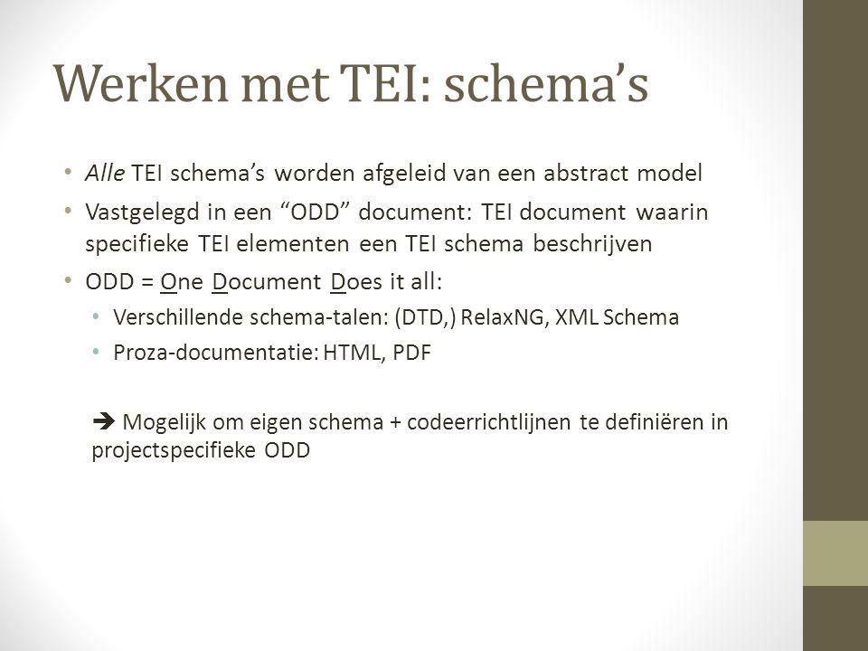 Werken met TEI: schema's Alle TEI schema's worden afgeleid van een abstract model Vastgelegd in een ODD document: TEI document waarin specifieke TEI elementen een TEI schema beschrijven ODD = One Document Does it all: Verschillende schema-talen: (DTD,) RelaxNG, XML Schema Proza-documentatie: HTML, PDF  Mogelijk om eigen schema + codeerrichtlijnen te definiëren in projectspecifieke ODD