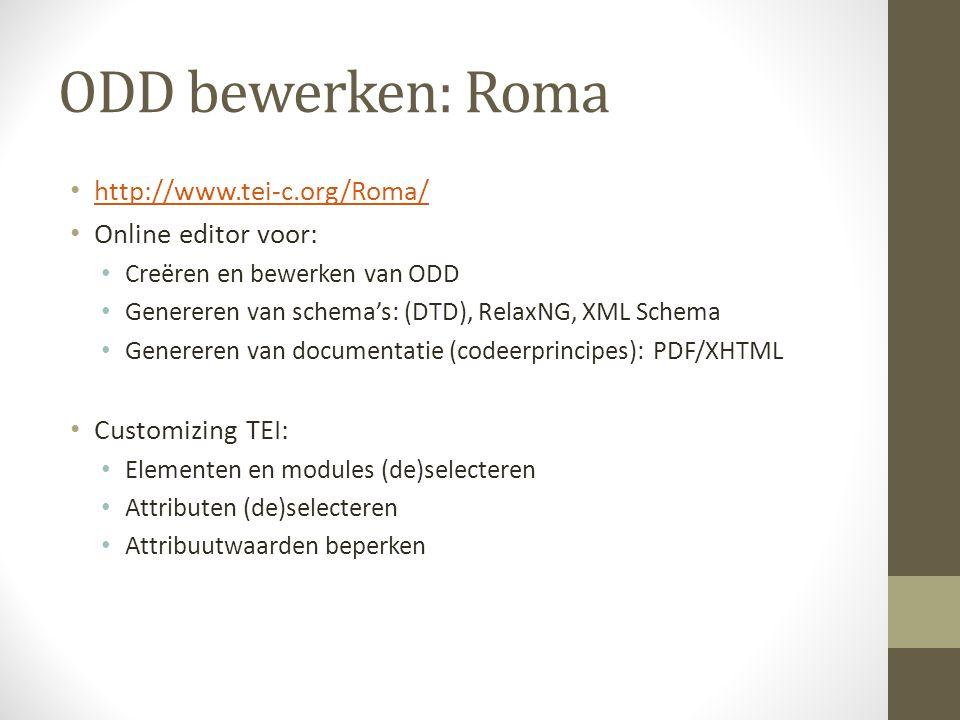 ODD bewerken: Roma http://www.tei-c.org/Roma/ Online editor voor: Creëren en bewerken van ODD Genereren van schema's: (DTD), RelaxNG, XML Schema Genereren van documentatie (codeerprincipes): PDF/XHTML Customizing TEI: Elementen en modules (de)selecteren Attributen (de)selecteren Attribuutwaarden beperken