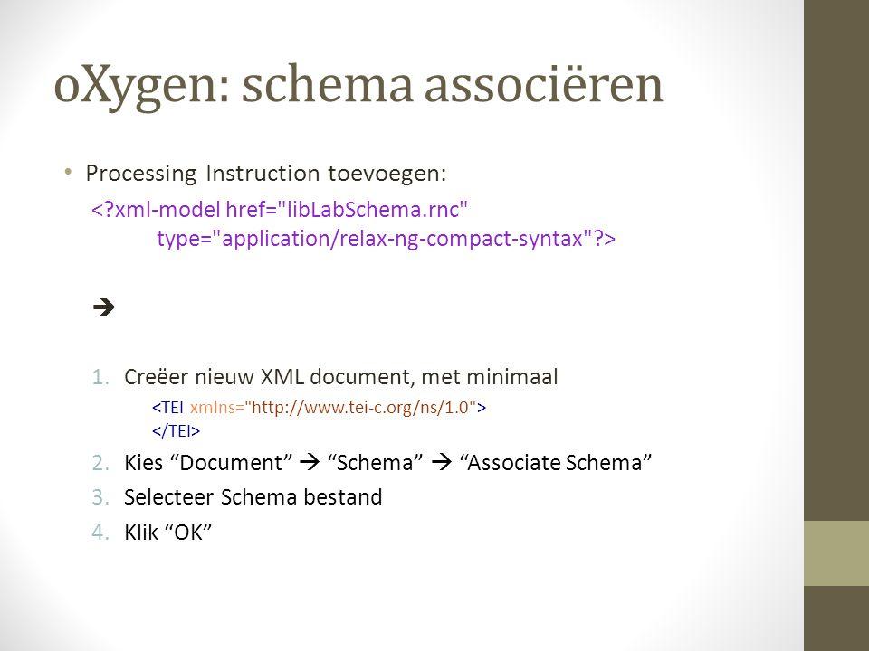 oXygen: schema associëren Processing Instruction toevoegen:  1.Creëer nieuw XML document, met minimaal 2.Kies Document  Schema  Associate Schema 3.Selecteer Schema bestand 4.Klik OK