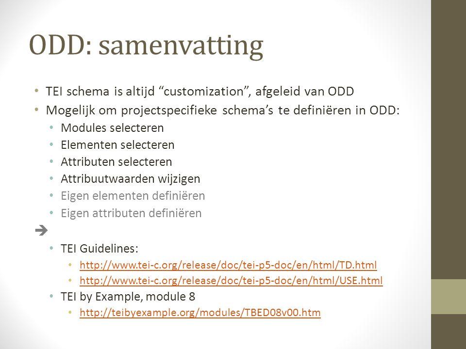 ODD: samenvatting TEI schema is altijd customization , afgeleid van ODD Mogelijk om projectspecifieke schema's te definiëren in ODD: Modules selecteren Elementen selecteren Attributen selecteren Attribuutwaarden wijzigen Eigen elementen definiëren Eigen attributen definiëren  TEI Guidelines: http://www.tei-c.org/release/doc/tei-p5-doc/en/html/TD.html http://www.tei-c.org/release/doc/tei-p5-doc/en/html/USE.html TEI by Example, module 8 http://teibyexample.org/modules/TBED08v00.htm