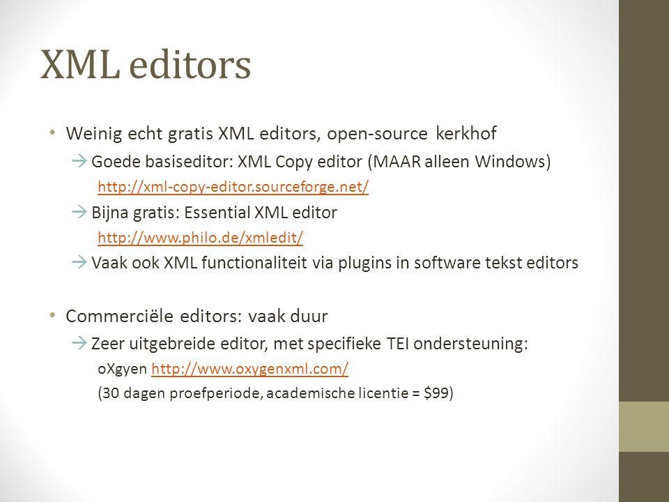 XML editors Weinig echt gratis XML editors, open-source kerkhof  Goede basiseditor: XML Copy editor (MAAR alleen Windows) http://xml-copy-editor.sourceforge.net/  Bijna gratis: Essential XML editor http://www.philo.de/xmledit/  Vaak ook XML functionaliteit via plugins in software tekst editors Commerciële editors: vaak duur  Zeer uitgebreide editor, met specifieke TEI ondersteuning: oXgyen http://www.oxygenxml.com/http://www.oxygenxml.com/ (30 dagen proefperiode, academische licentie = $99)