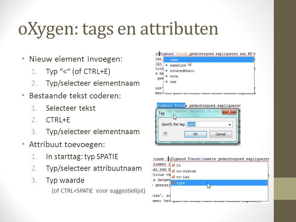 oXygen: tags en attributen Nieuw element invoegen: 1.Typ < (of CTRL+E) 2.Typ/selecteer elementnaam Bestaande tekst coderen: 1.Selecteer tekst 2.CTRL+E 3.Typ/selecteer elementnaam Attribuut toevoegen: 1.In starttag: typ SPATIE 2.Typ/selecteer attribuutnaam 3.Typ waarde (of CTRL+SPATIE voor suggestielijst)