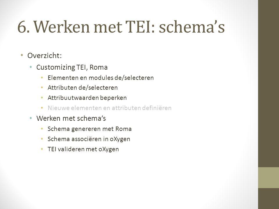 6. Werken met TEI: schema's Overzicht: Customizing TEI, Roma Elementen en modules de/selecteren Attributen de/selecteren Attribuutwaarden beperken Nie