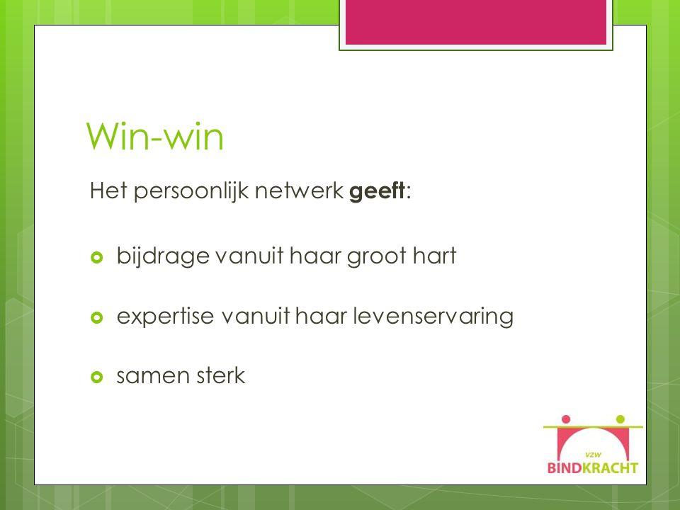 Win-win Het persoonlijk netwerk geeft :  bijdrage vanuit haar groot hart  expertise vanuit haar levenservaring  samen sterk