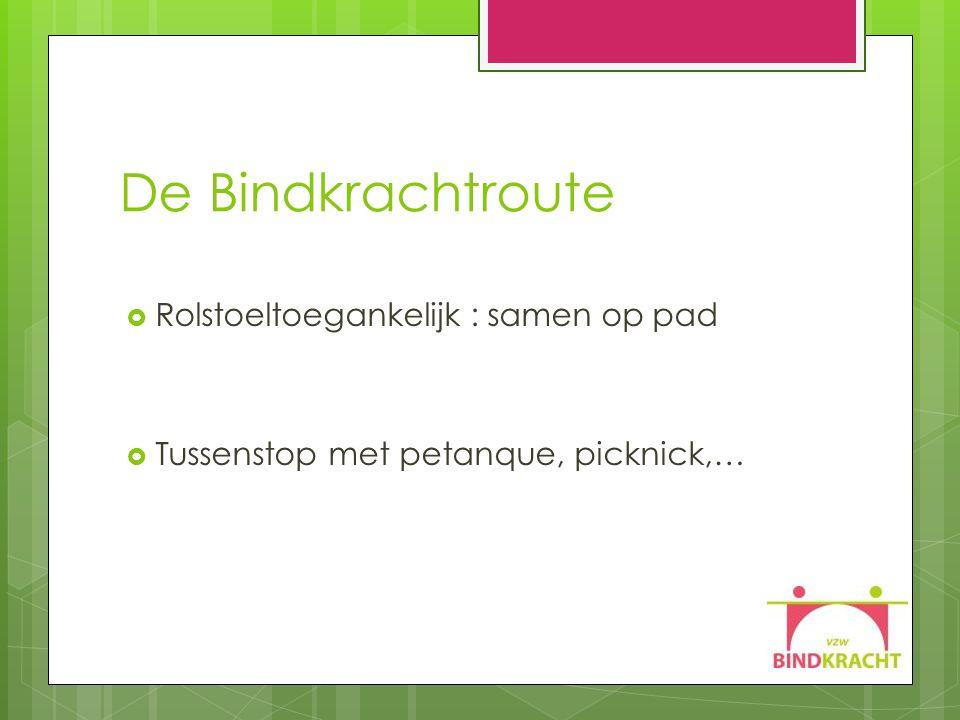 De Bindkrachtroute  Rolstoeltoegankelijk : samen op pad  Tussenstop met petanque, picknick,…