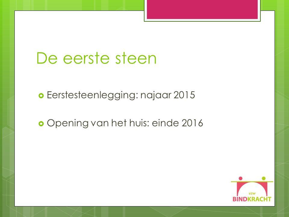 De eerste steen  Eerstesteenlegging: najaar 2015  Opening van het huis: einde 2016