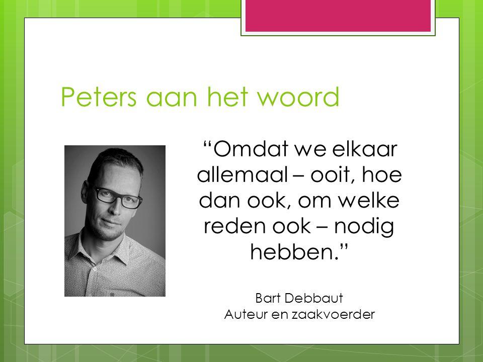 Peters aan het woord Omdat we elkaar allemaal – ooit, hoe dan ook, om welke reden ook – nodig hebben. Bart Debbaut Auteur en zaakvoerder