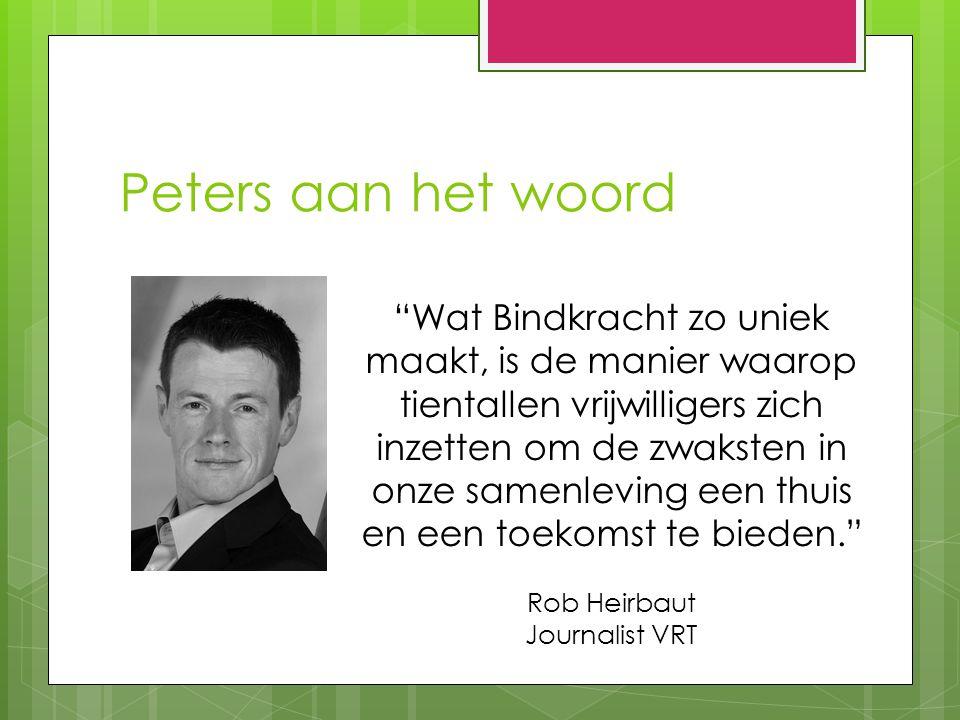 Peters aan het woord Wat Bindkracht zo uniek maakt, is de manier waarop tientallen vrijwilligers zich inzetten om de zwaksten in onze samenleving een thuis en een toekomst te bieden. Rob Heirbaut Journalist VRT
