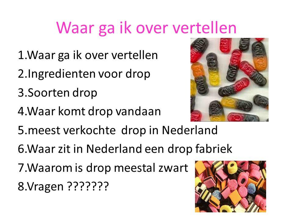 Waar ga ik over vertellen 1.Waar ga ik over vertellen 2.Ingredienten voor drop 3.Soorten drop 4.Waar komt drop vandaan 5.meest verkochte drop in Neder