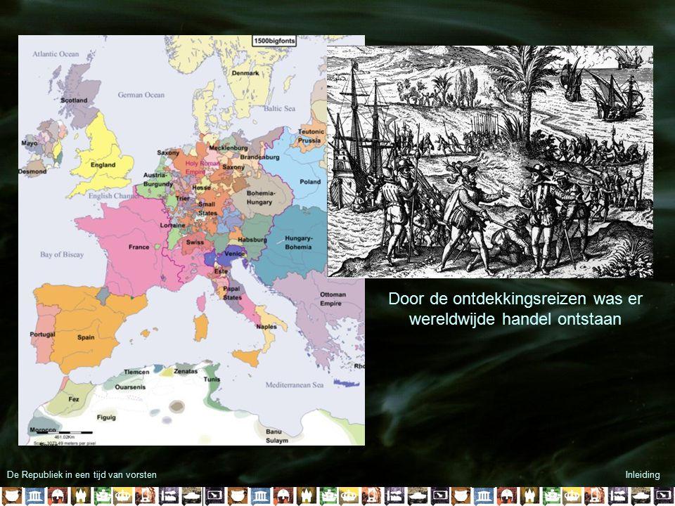 De Republiek in een tijd van vorstenInleiding Door de ontdekkingsreizen was er wereldwijde handel ontstaan