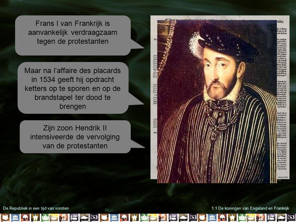 De Republiek in een tijd van vorsten1.1 De koningen van Engeland en Frankrijk Frans I van Frankrijk is aanvankelijk verdraagzaam tegen de protestanten