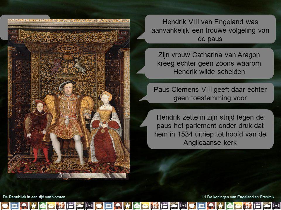 De Republiek in een tijd van vorsten1.1 De koningen van Engeland en Frankrijk Hendrik VIII van Engeland was aanvankelijk een trouwe volgeling van de p