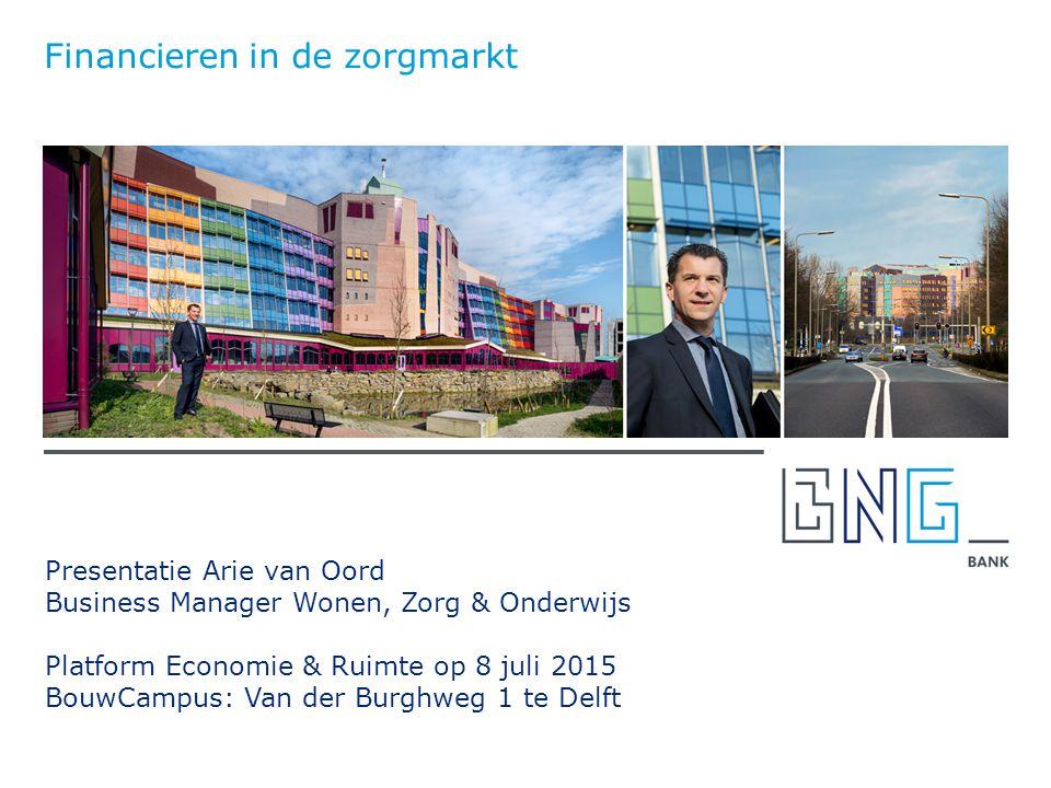 Presentatie Arie van Oord Business Manager Wonen, Zorg & Onderwijs Platform Economie & Ruimte op 8 juli 2015 BouwCampus: Van der Burghweg 1 te Delft Financieren in de zorgmarkt