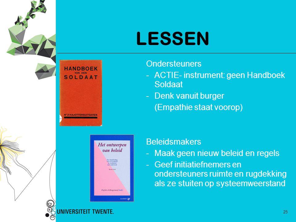 25 LESSEN Ondersteuners -ACTIE- instrument: geen Handboek Soldaat -Denk vanuit burger (Empathie staat voorop) Beleidsmakers -Maak geen nieuw beleid en