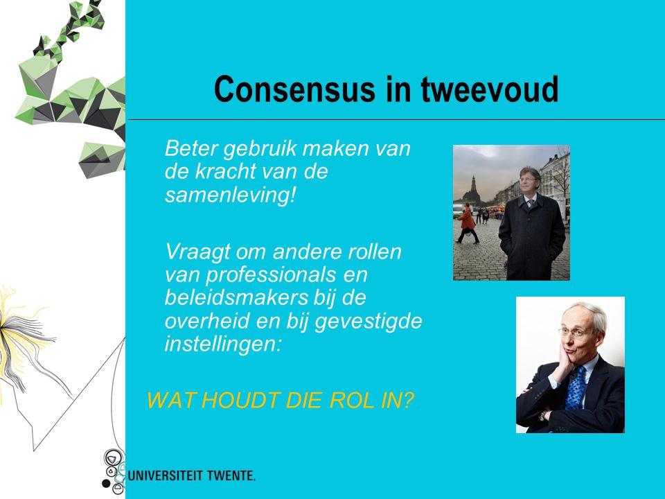 Consensus in tweevoud Beter gebruik maken van de kracht van de samenleving! Vraagt om andere rollen van professionals en beleidsmakers bij de overheid