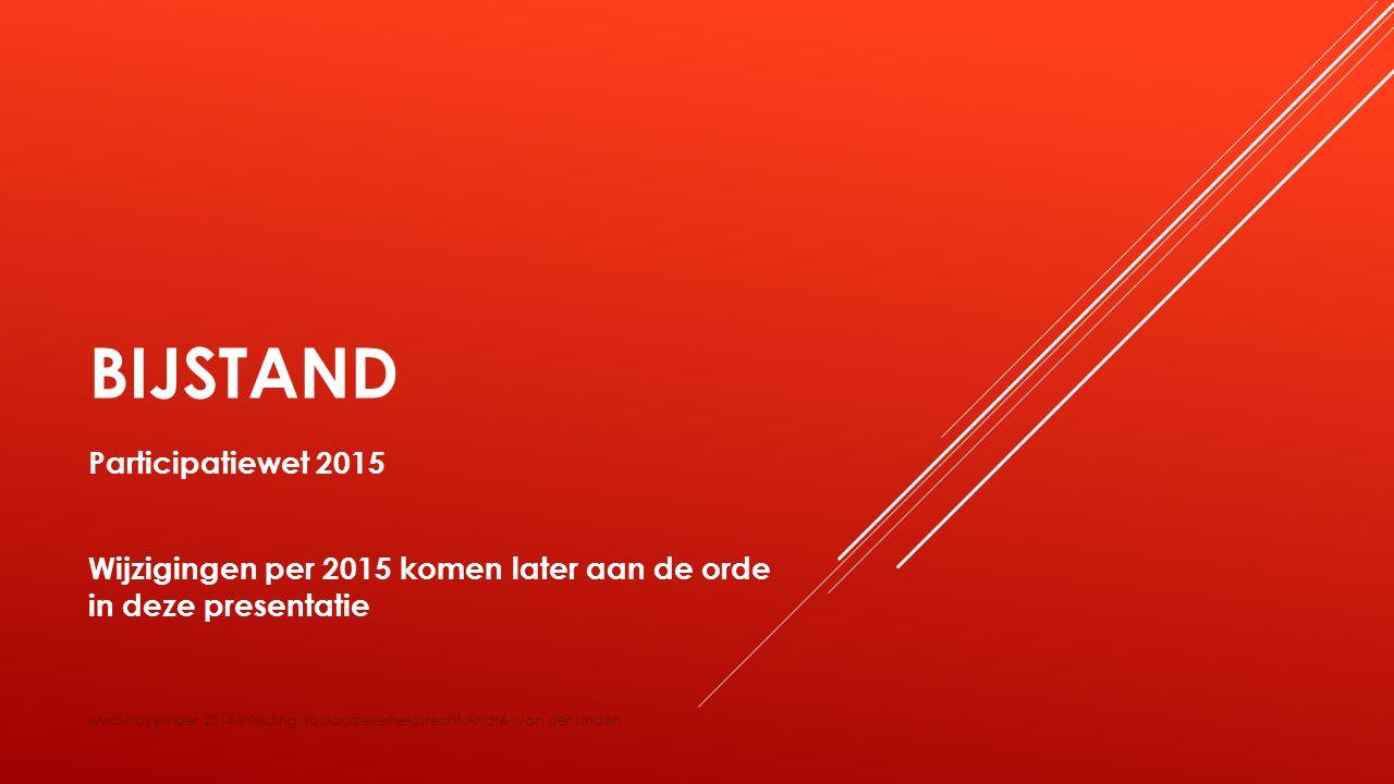 BIJSTAND Participatiewet 2015 Wijzigingen per 2015 komen later aan de orde in deze presentatie wwb-november 2014-inleiding sociaalzekerheidsrecht-Andr