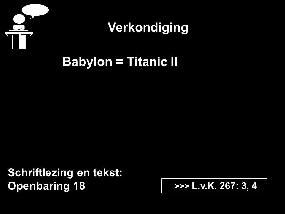 Verkondiging Schriftlezing en tekst: Openbaring 18 >>> L.v.K. 267: 3, 4 Babylon = Titanic II