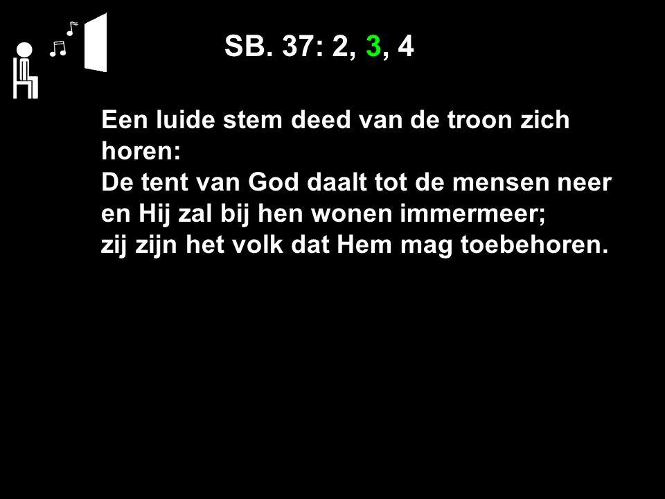 SB. 37: 2, 3, 4 Een luide stem deed van de troon zich horen: De tent van God daalt tot de mensen neer en Hij zal bij hen wonen immermeer; zij zijn het